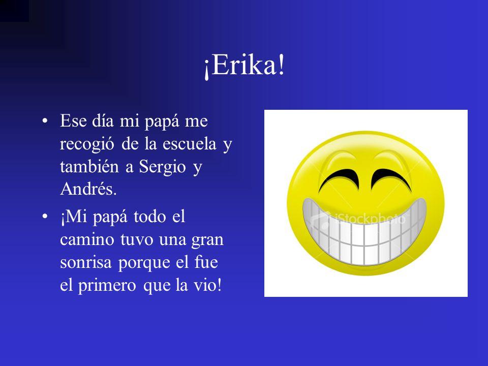 ¡Erika! Ese día mi papá me recogió de la escuela y también a Sergio y Andrés. ¡Mi papá todo el camino tuvo una gran sonrisa porque el fue el primero q