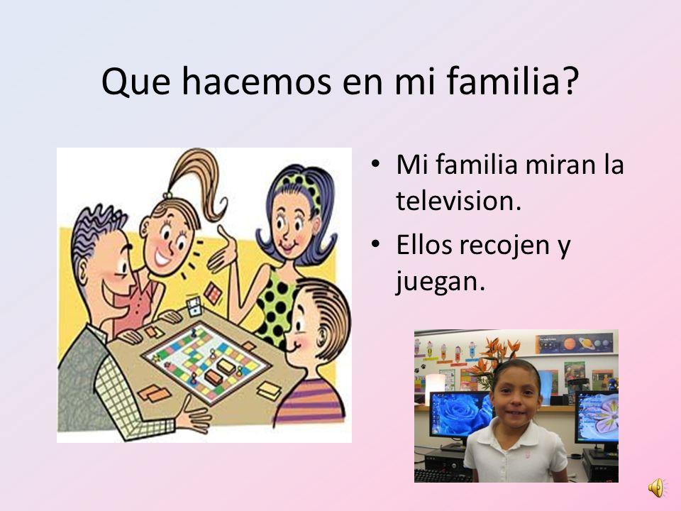 Que hacemos en mi familia? Mi familia miran la television. Ellos recojen y juegan.