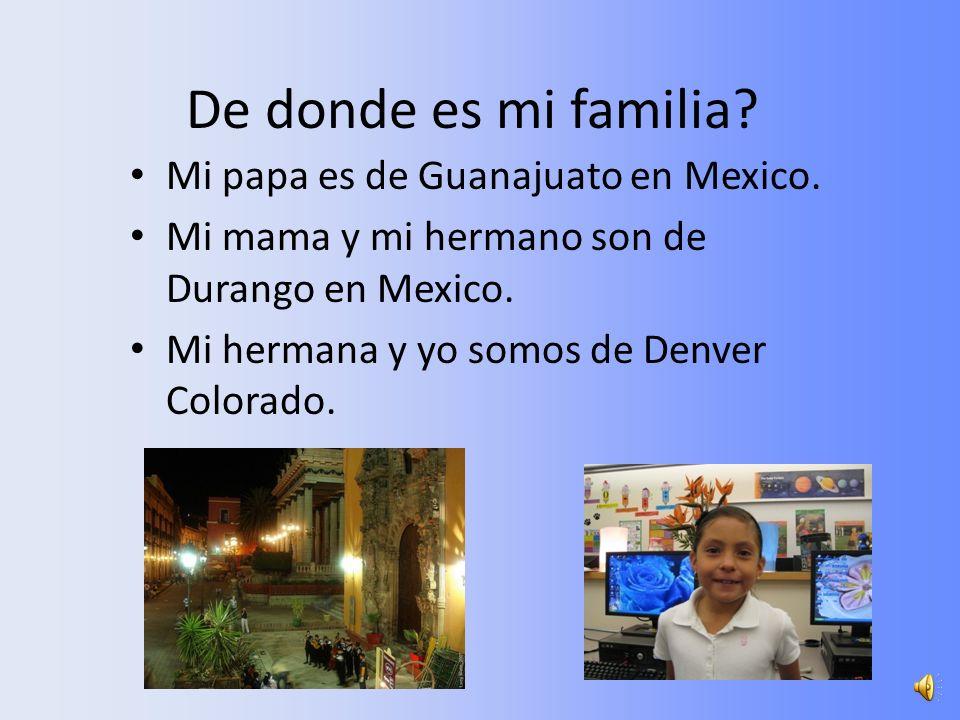 De donde es mi familia.Mi papa es de Guanajuato en Mexico.