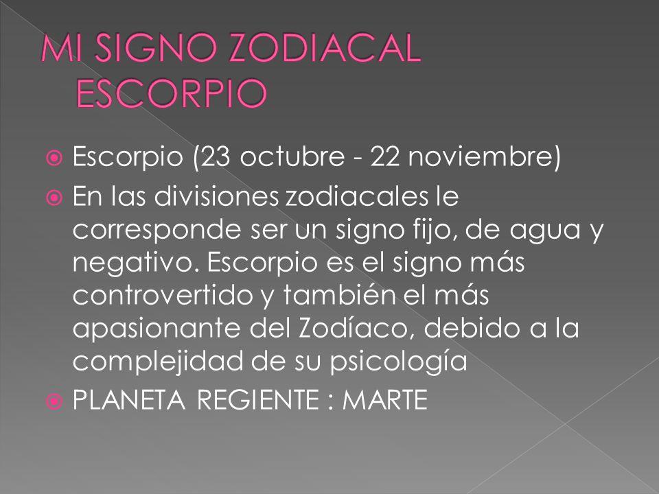 Escorpio (23 octubre - 22 noviembre) En las divisiones zodiacales le corresponde ser un signo fijo, de agua y negativo. Escorpio es el signo más contr
