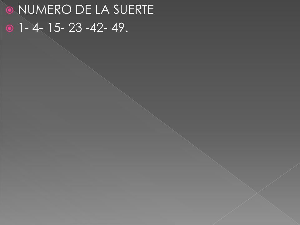 NUMERO DE LA SUERTE 1- 4- 15- 23 -42- 49.