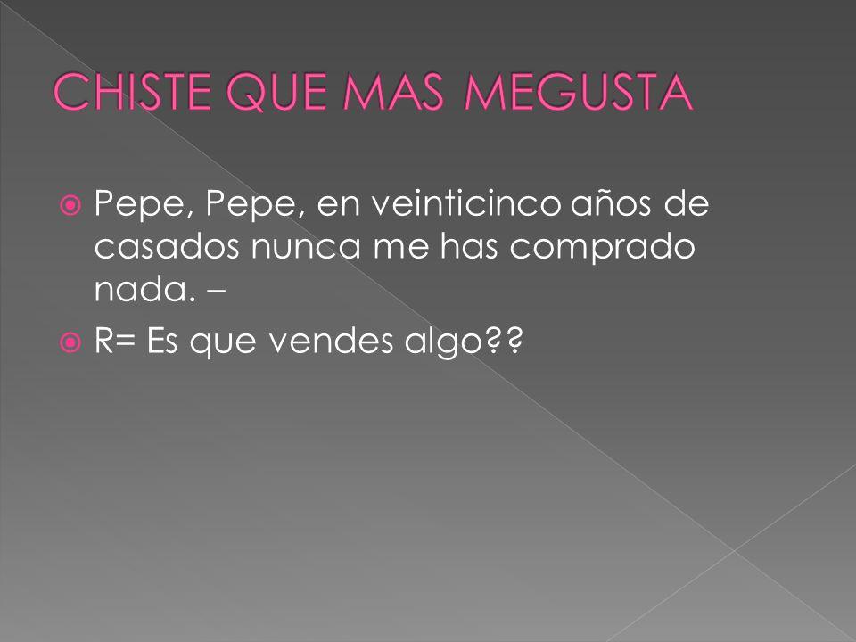 Pepe, Pepe, en veinticinco años de casados nunca me has comprado nada. – R= Es que vendes algo??