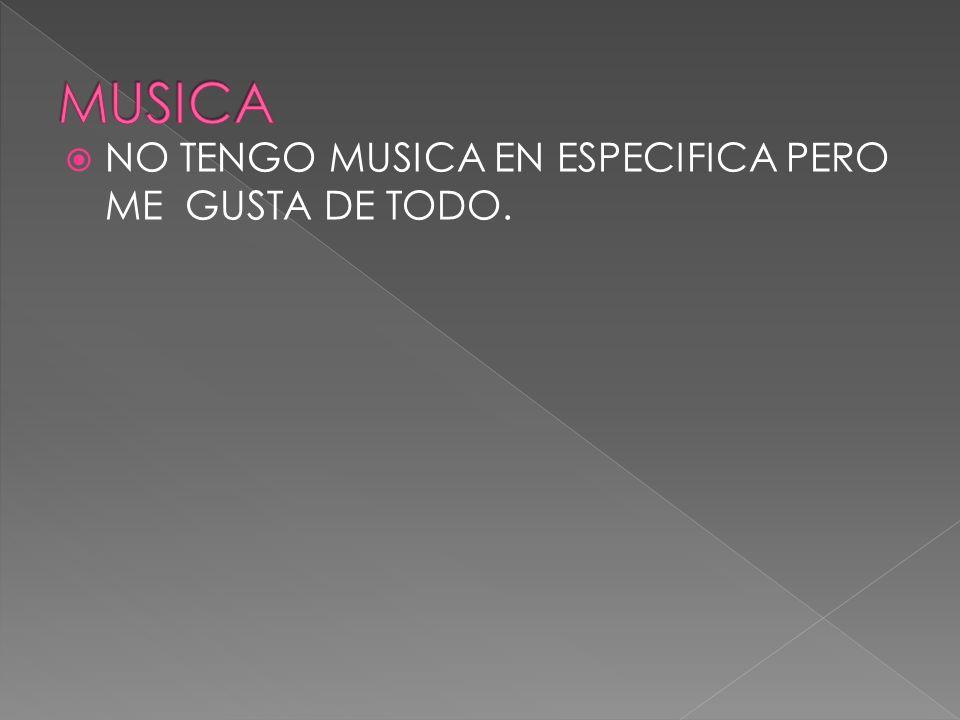 NO TENGO MUSICA EN ESPECIFICA PERO ME GUSTA DE TODO.