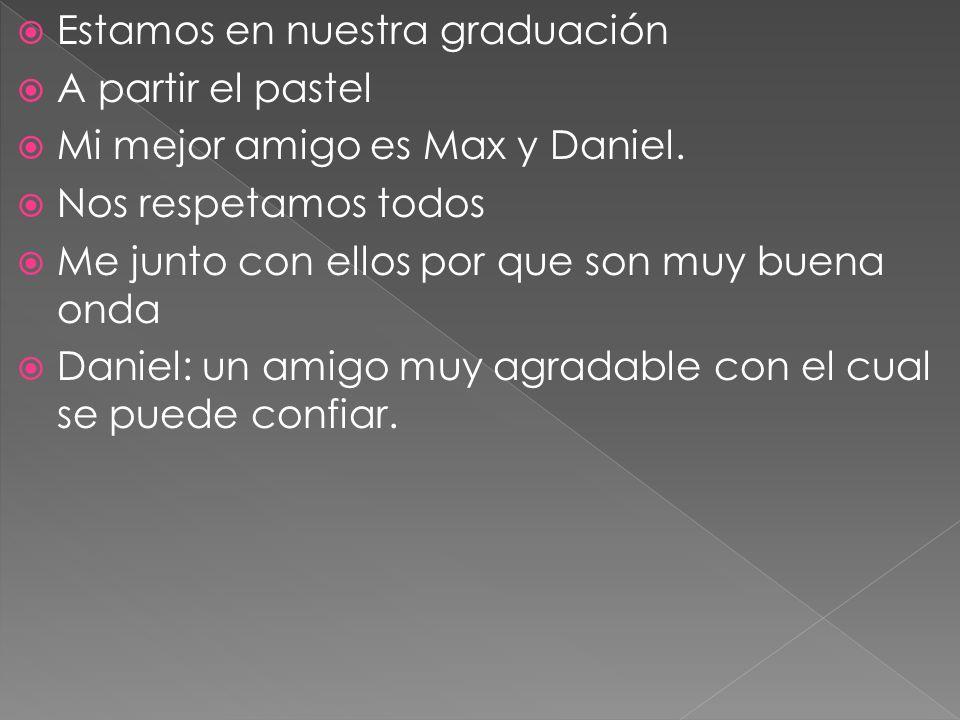 Estamos en nuestra graduación A partir el pastel Mi mejor amigo es Max y Daniel. Nos respetamos todos Me junto con ellos por que son muy buena onda Da