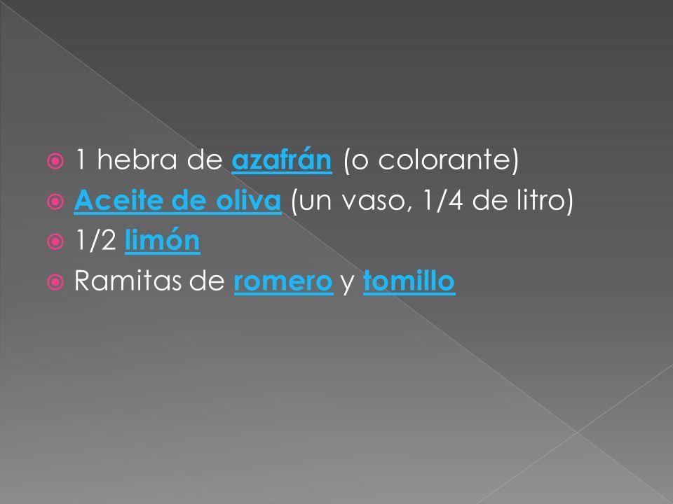 1 hebra de azafrán (o colorante) azafrán Aceite de oliva (un vaso, 1/4 de litro) Aceite de oliva 1/2 limón limón Ramitas de romero y tomillo romero to