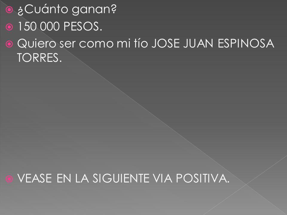¿Cuánto ganan? 150 000 PESOS. Quiero ser como mi tío JOSE JUAN ESPINOSA TORRES. VEASE EN LA SIGUIENTE VIA POSITIVA.