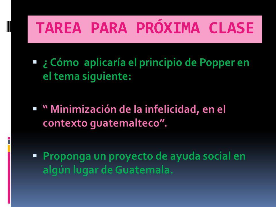 TAREA PARA PRÓXIMA CLASE ¿ Cómo aplicaría el principio de Popper en el tema siguiente: Minimización de la infelicidad, en el contexto guatemalteco.