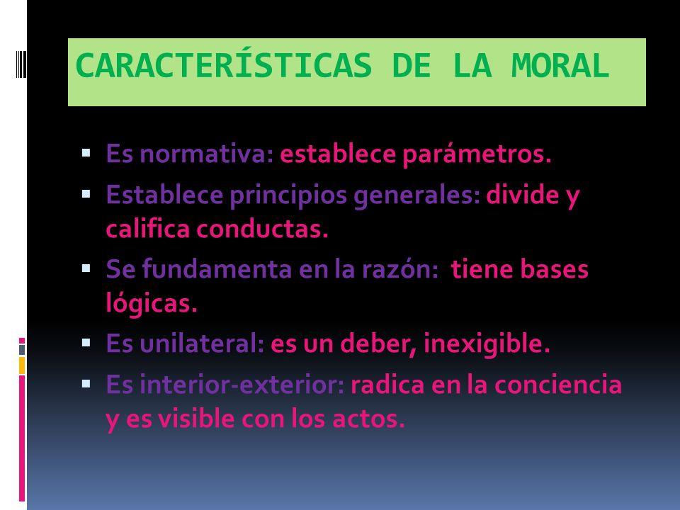 CARACTERÍSTICAS DE LA MORAL Es normativa: establece parámetros.