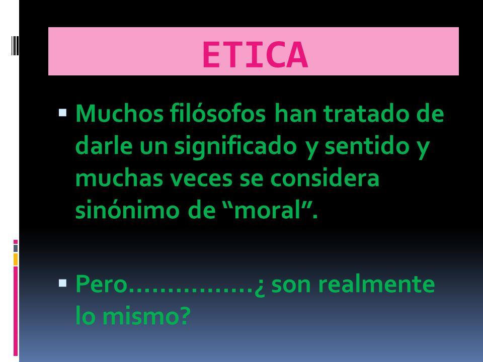 ETICA Muchos filósofos han tratado de darle un significado y sentido y muchas veces se considera sinónimo de moral.
