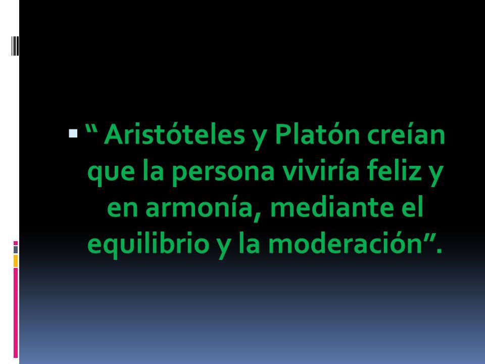 Aristóteles y Platón creían que la persona viviría feliz y en armonía, mediante el equilibrio y la moderación.