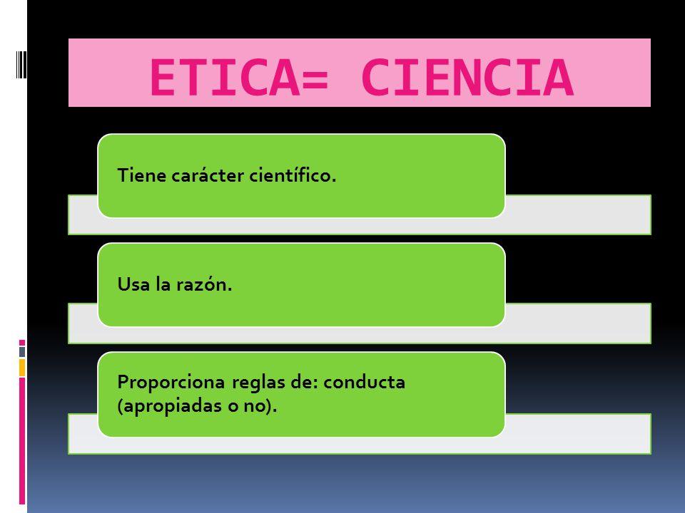 ETICA= CIENCIA Tiene carácter científico.Usa la razón.