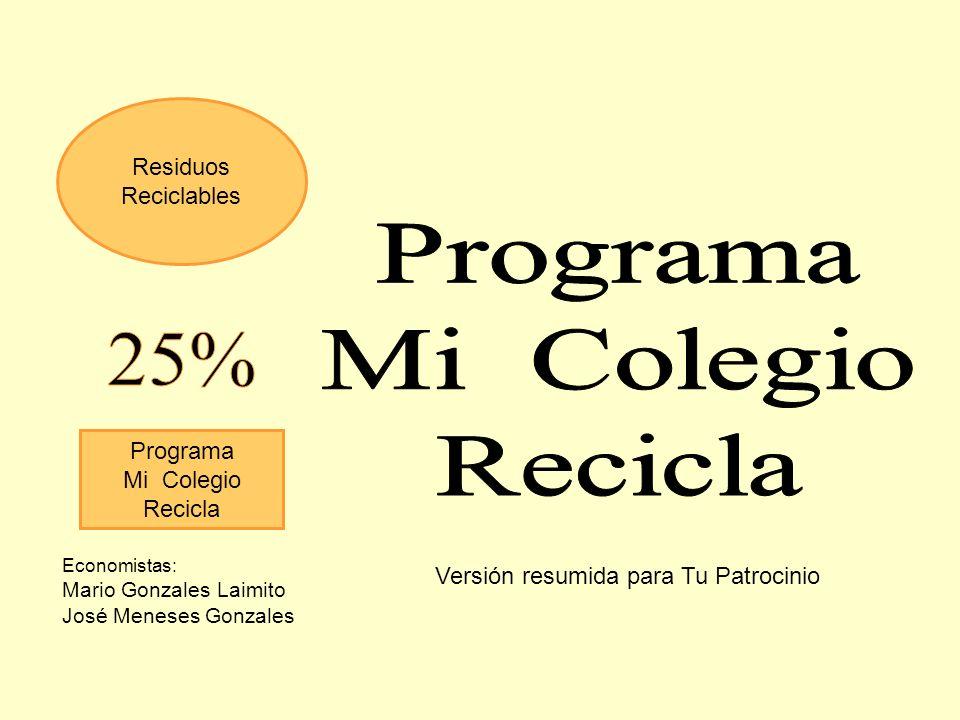 Residuos Reciclables Programa Mi Colegio Recicla Economistas: Mario Gonzales Laimito José Meneses Gonzales Versión resumida para Tu Patrocinio