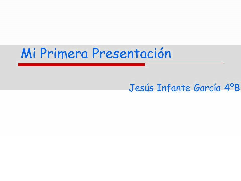 Mi Primera Presentación Jesús Infante García 4ºB