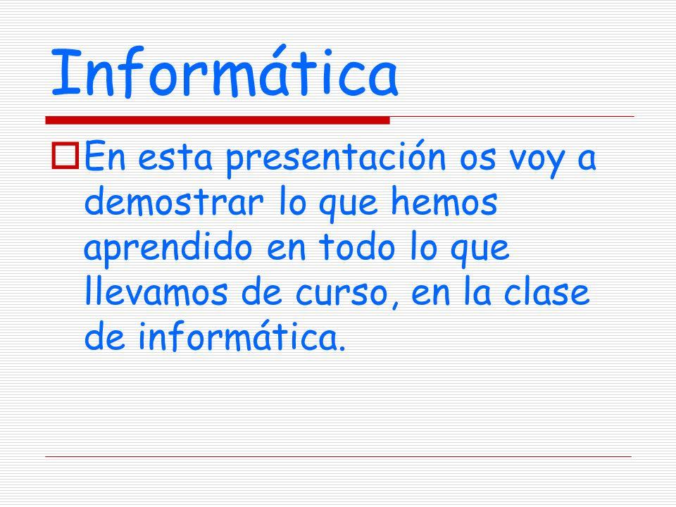 Informática En esta presentación os voy a demostrar lo que hemos aprendido en todo lo que llevamos de curso, en la clase de informática.