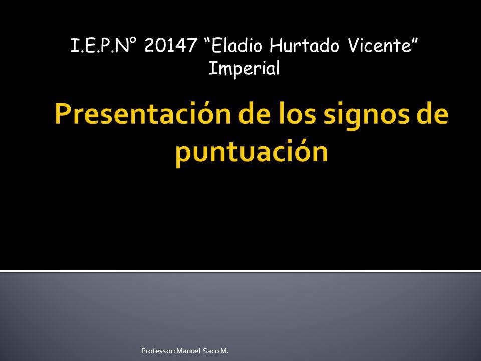 I.E.P.N° 20147 Eladio Hurtado Vicente Imperial Professor: Manuel Saco M.