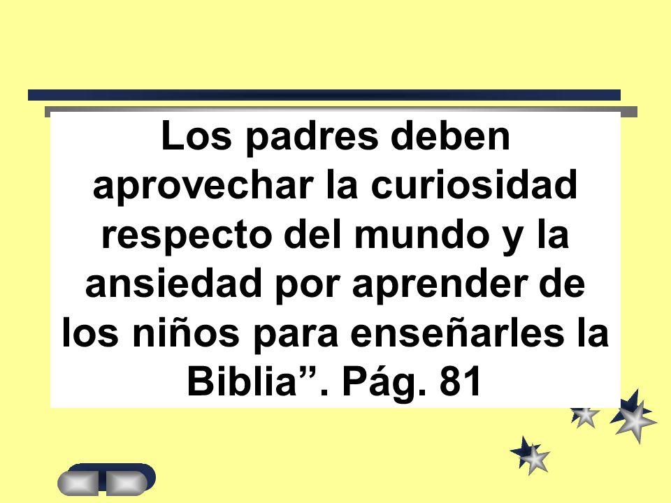 Los padres deben aprovechar la curiosidad respecto del mundo y la ansiedad por aprender de los niños para enseñarles la Biblia.