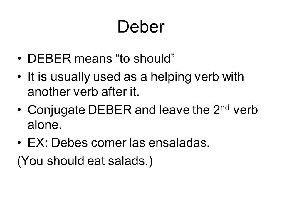 Deber DEBER means to should It is usually used as a helping verb with another verb after it. Conjugate DEBER and leave the 2 nd verb alone. EX: Debes