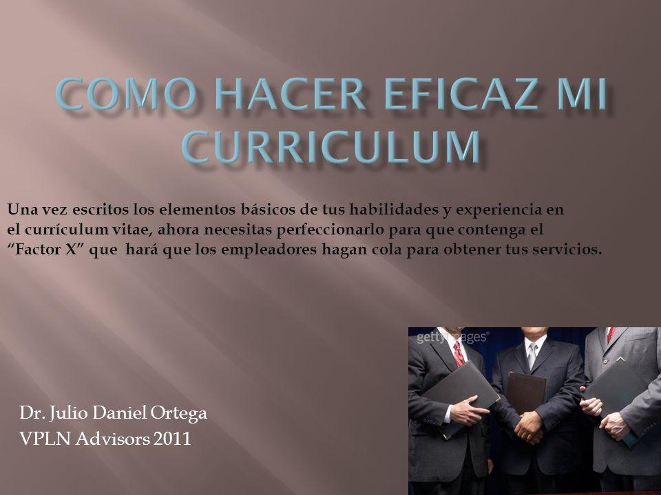 Dr. Julio Daniel Ortega VPLN Advisors 2011 Una vez escritos los elementos básicos de tus habilidades y experiencia en el currículum vitae, ahora neces