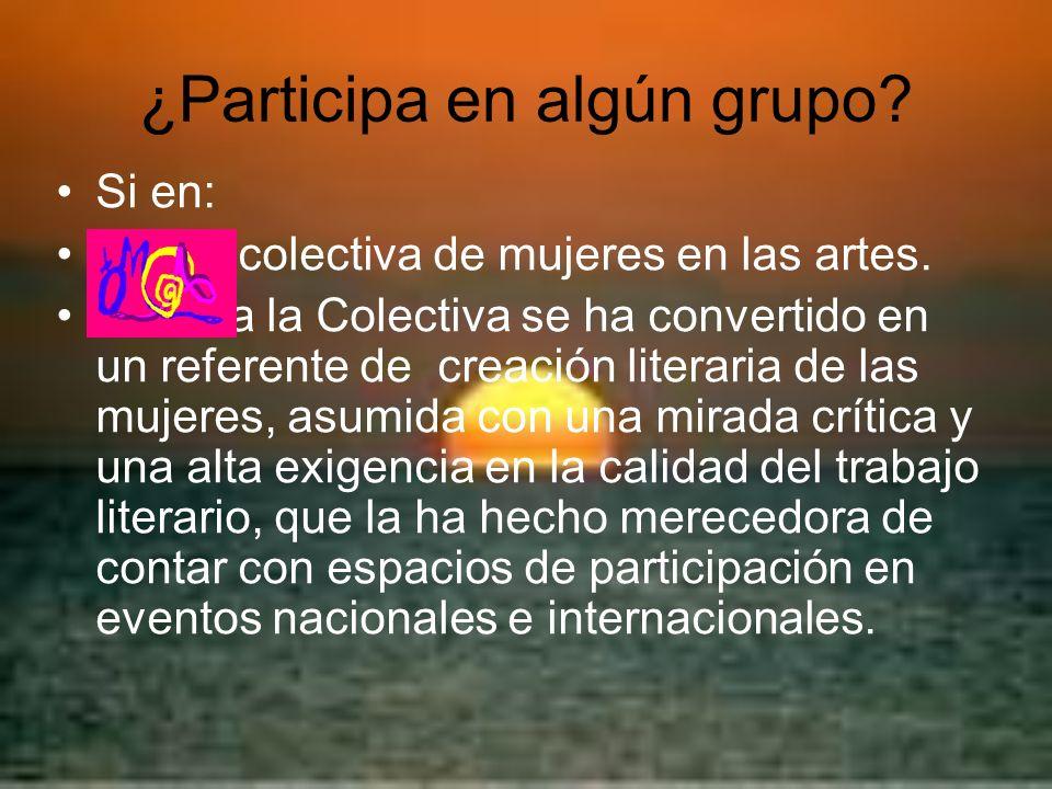 ¿Participa en algún grupo? Si en: colectiva de mujeres en las artes. manera la Colectiva se ha convertido en un referente de creación literaria de las