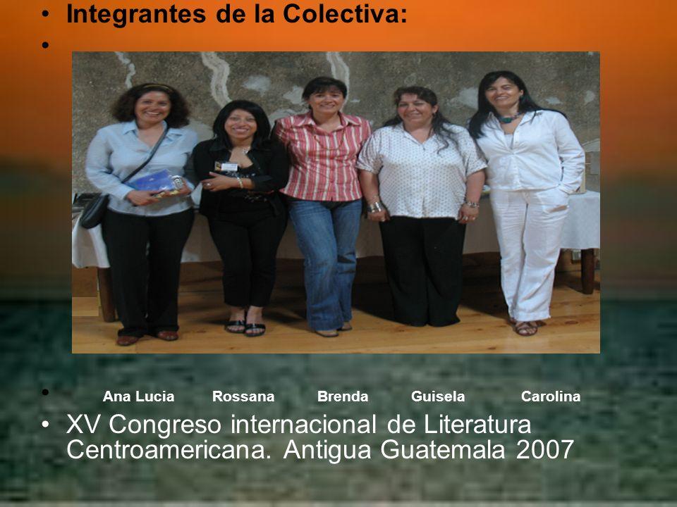 Integrantes de la Colectiva: Ana Lucia Rossana Brenda Guisela Carolina XV Congreso internacional de Literatura Centroamericana. Antigua Guatemala 2007