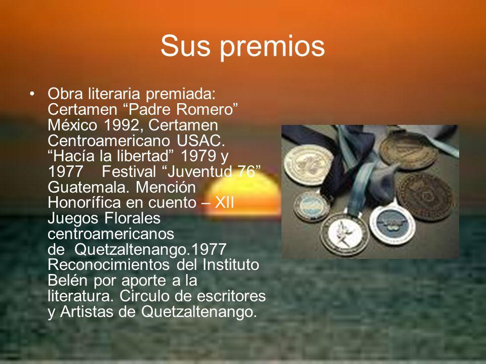 Sus premios Obra literaria premiada: Certamen Padre Romero México 1992, Certamen Centroamericano USAC. Hacía la libertad 1979 y 1977 Festival Juventud