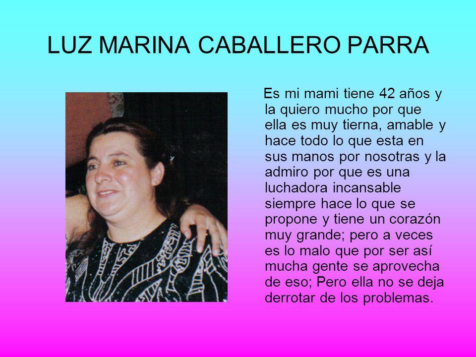 LUZ MARINA CABALLERO PARRA Es mi mami tiene 42 años y la quiero mucho por que ella es muy tierna, amable y hace todo lo que esta en sus manos por noso