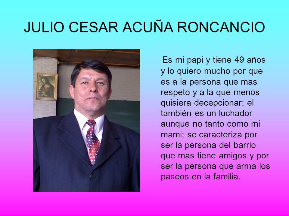 JULIO CESAR ACUÑA RONCANCIO Es mi papi y tiene 49 años y lo quiero mucho por que es a la persona que mas respeto y a la que menos quisiera decepcionar