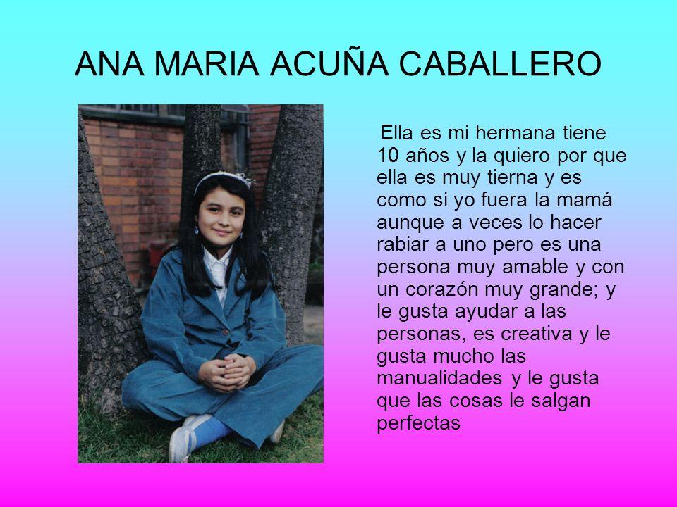 ANA MARIA ACUÑA CABALLERO Ella es mi hermana tiene 10 años y la quiero por que ella es muy tierna y es como si yo fuera la mamá aunque a veces lo hace