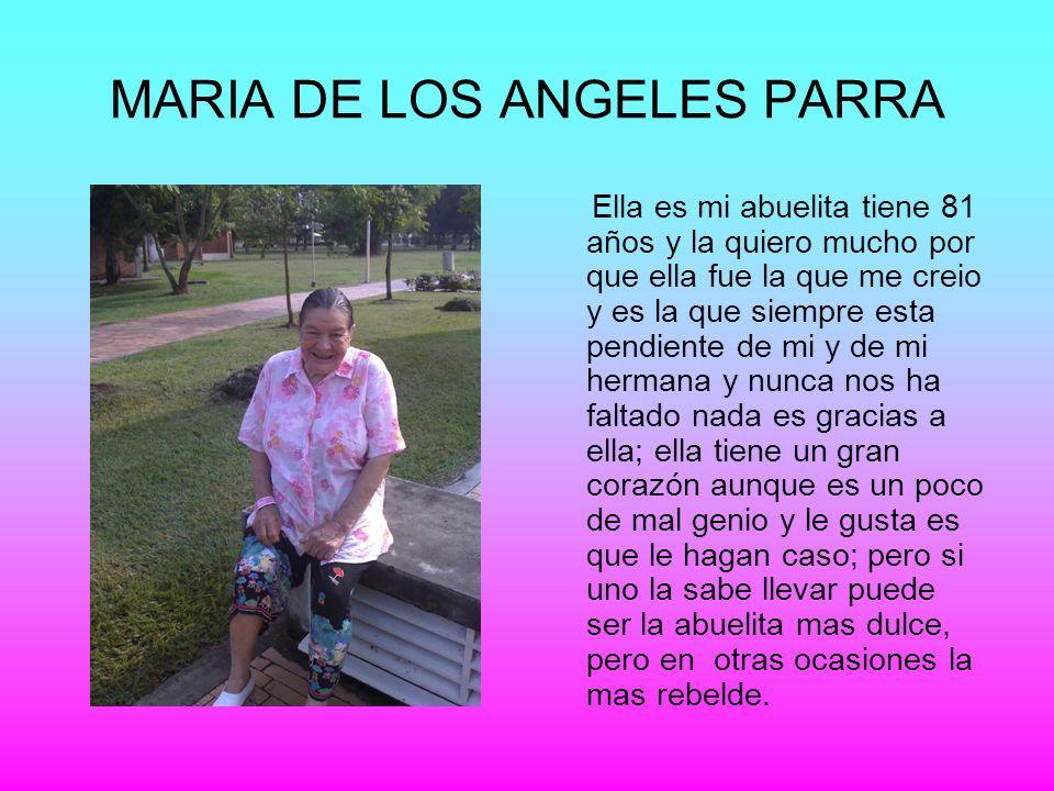 MARIA DE LOS ANGELES PARRA Ella es mi abuelita tiene 81 años y la quiero mucho por que ella fue la que me creio y es la que siempre esta pendiente de