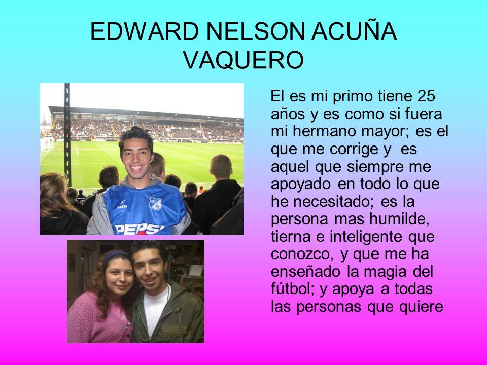 EDWARD NELSON ACUÑA VAQUERO El es mi primo tiene 25 años y es como si fuera mi hermano mayor; es el que me corrige y es aquel que siempre me apoyado e