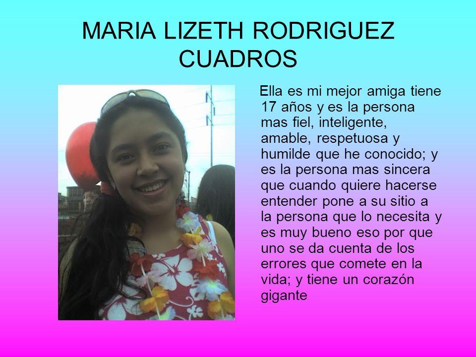 MARIA LIZETH RODRIGUEZ CUADROS Ella es mi mejor amiga tiene 17 años y es la persona mas fiel, inteligente, amable, respetuosa y humilde que he conocid