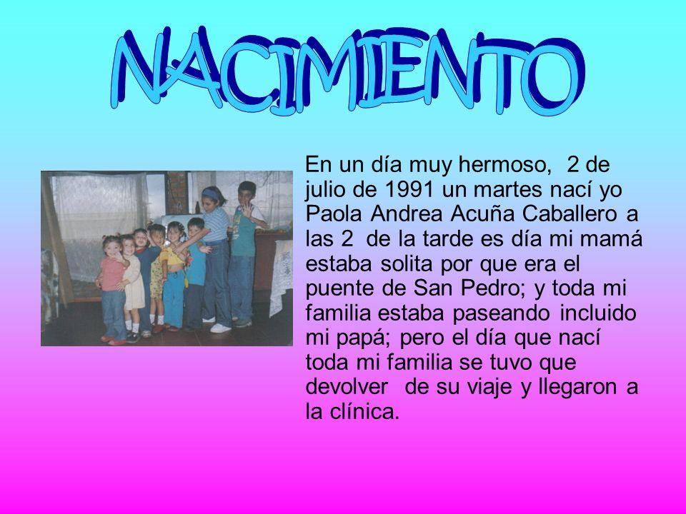 En un día muy hermoso, 2 de julio de 1991 un martes nací yo Paola Andrea Acuña Caballero a las 2 de la tarde es día mi mamá estaba solita por que era