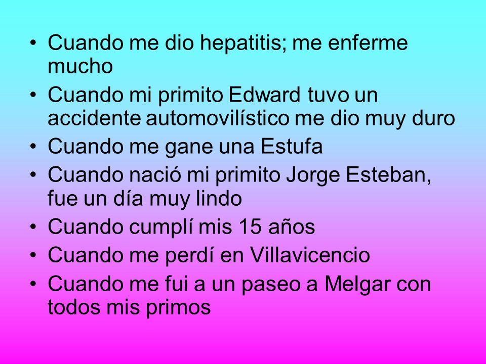 Cuando me dio hepatitis; me enferme mucho Cuando mi primito Edward tuvo un accidente automovilístico me dio muy duro Cuando me gane una Estufa Cuando