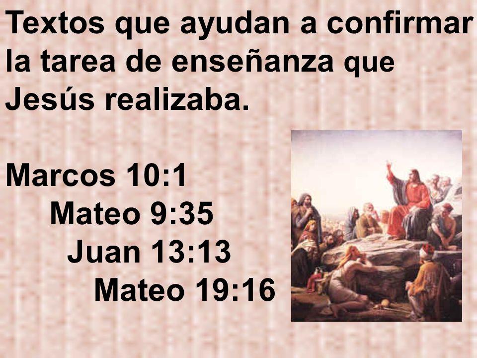 Textos que ayudan a confirmar la tarea de enseñanza que Jesús realizaba. Marcos 10:1 Mateo 9:35 Juan 13:13 Mateo 19:16
