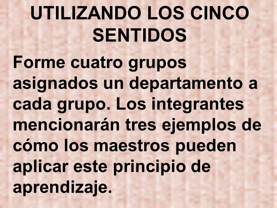 UTILIZANDO LOS CINCO SENTIDOS Forme cuatro grupos asignados un departamento a cada grupo. Los integrantes mencionarán tres ejemplos de cómo los maestr