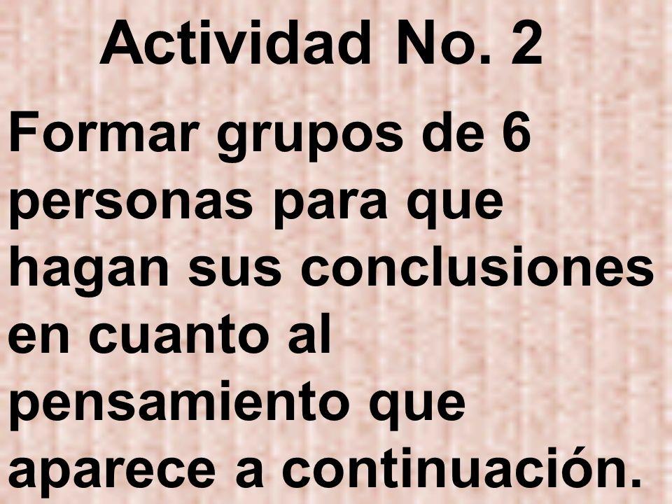 Actividad No. 2 Formar grupos de 6 personas para que hagan sus conclusiones en cuanto al pensamiento que aparece a continuación.
