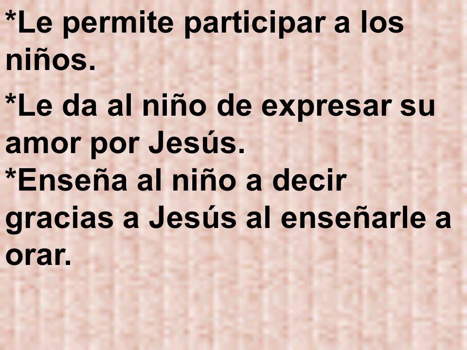 *Le permite participar a los niños. *Le da al niño de expresar su amor por Jesús. *Enseña al niño a decir gracias a Jesús al enseñarle a orar.