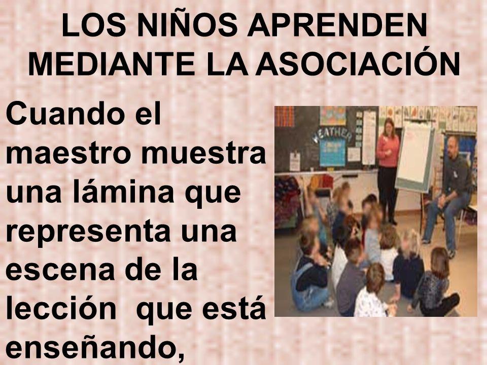 LOS NIÑOS APRENDEN MEDIANTE LA ASOCIACIÓN Cuando el maestro muestra una lámina que representa una escena de la lección que está enseñando,