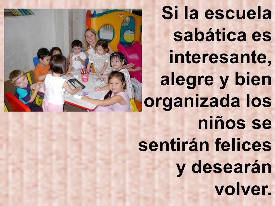Si la escuela sabática es interesante, alegre y bien organizada los niños se sentirán felices y desearán volver.