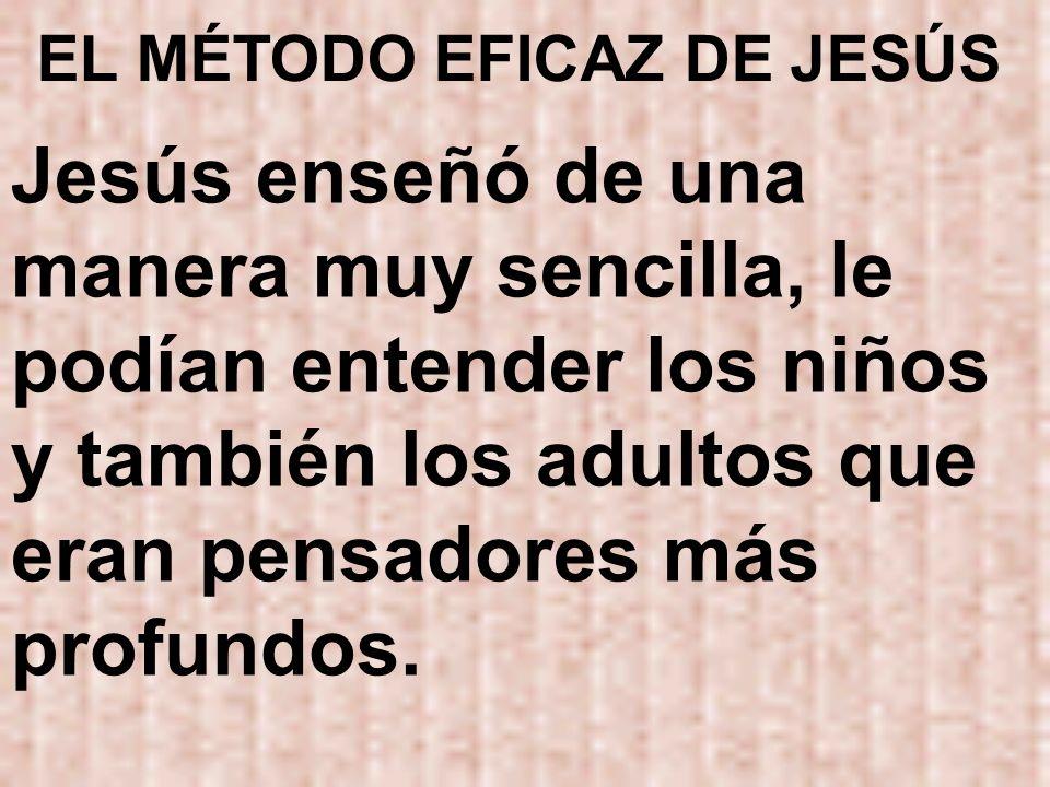 EL MÉTODO EFICAZ DE JESÚS Jesús enseñó de una manera muy sencilla, le podían entender los niños y también los adultos que eran pensadores más profundo