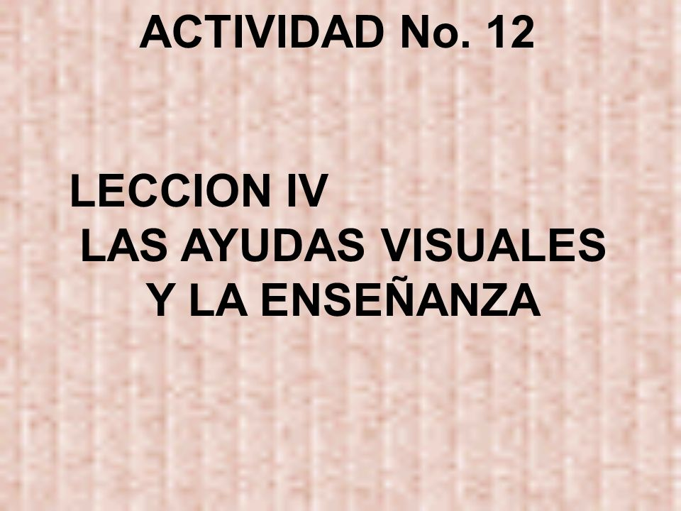ACTIVIDAD No. 12 LECCION IV LAS AYUDAS VISUALES Y LA ENSEÑANZA