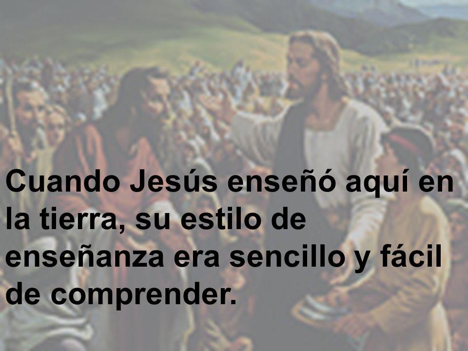 Cuando Jesús enseñó aquí en la tierra, su estilo de enseñanza era sencillo y fácil de comprender.