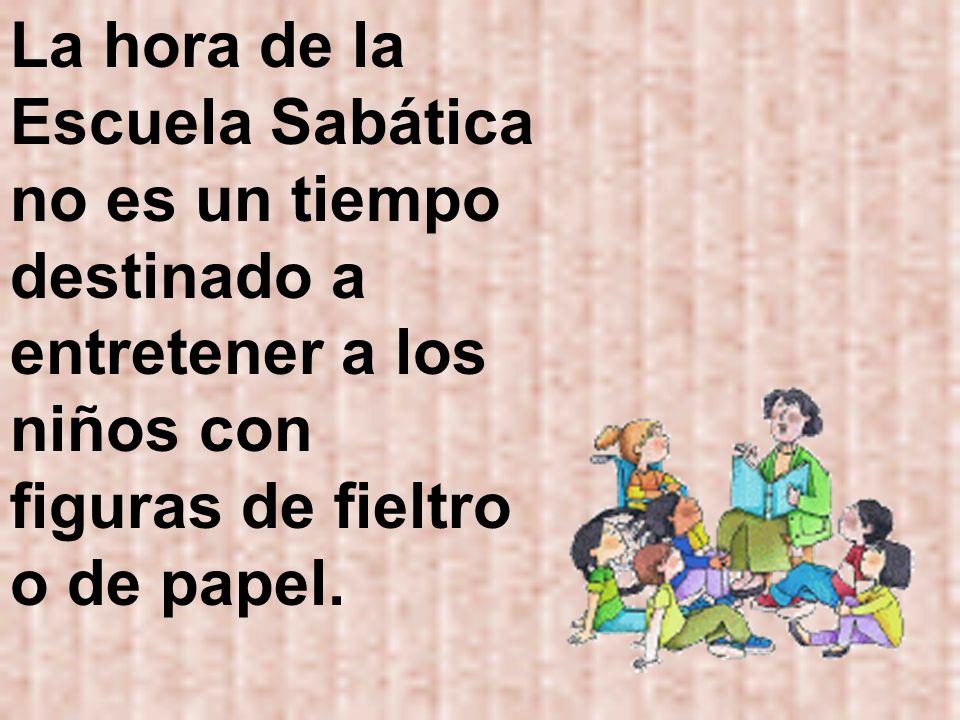 La hora de la Escuela Sabática no es un tiempo destinado a entretener a los niños con figuras de fieltro o de papel.