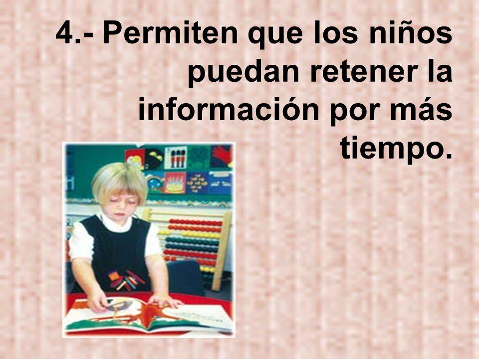4.- Permiten que los niños puedan retener la información por más tiempo.