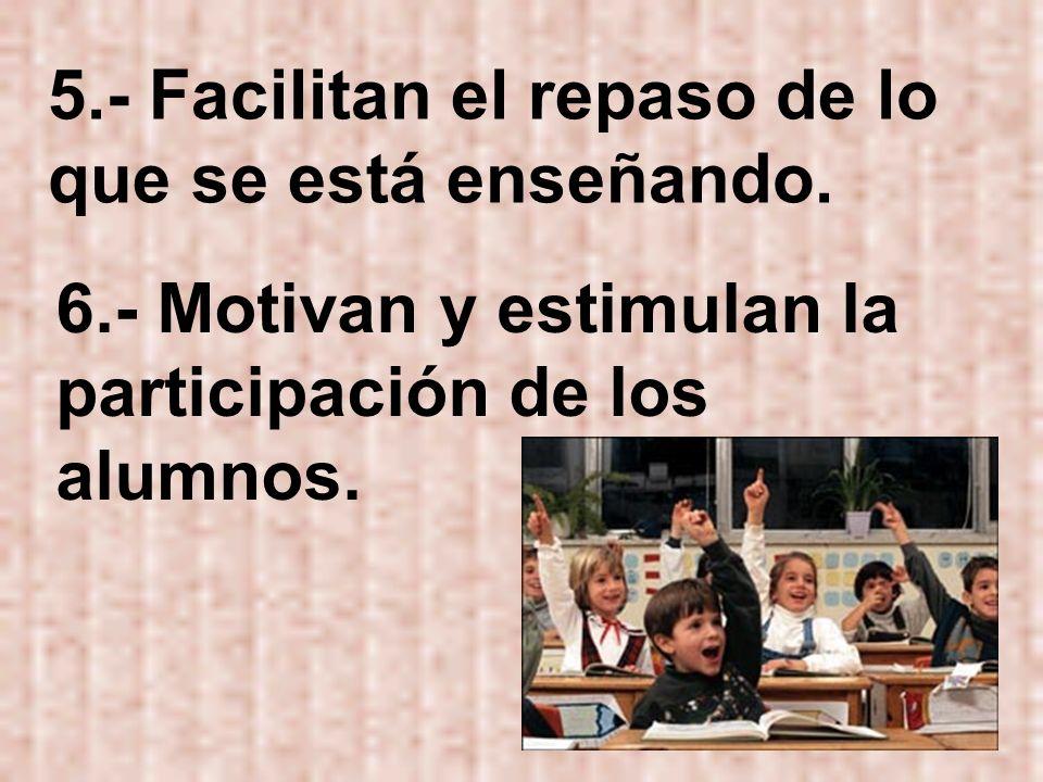 5.- Facilitan el repaso de lo que se está enseñando. 6.- Motivan y estimulan la participación de los alumnos.