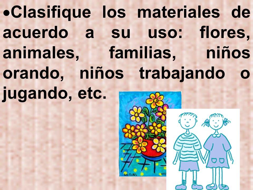 Clasifique los materiales de acuerdo a su uso: flores, animales, familias, niños orando, niños trabajando o jugando, etc.