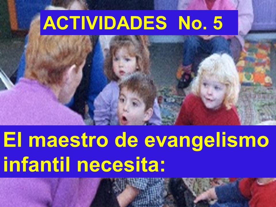 ACTIVIDADES No. 5 El maestro de evangelismo infantil necesita:
