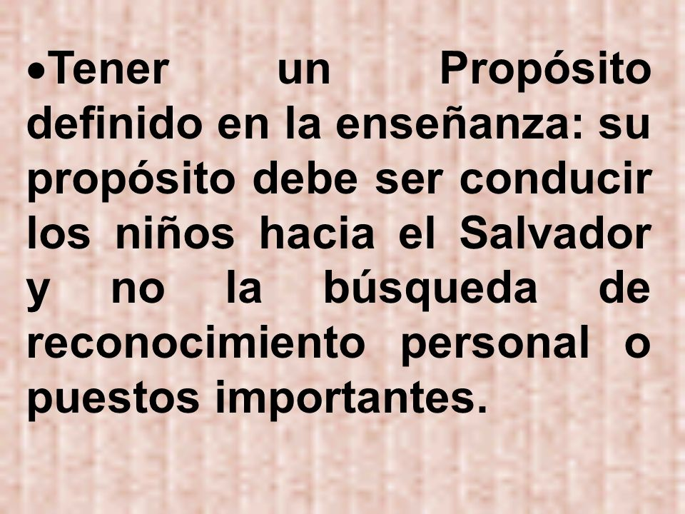 Tener un Propósito definido en la enseñanza: su propósito debe ser conducir los niños hacia el Salvador y no la búsqueda de reconocimiento personal o