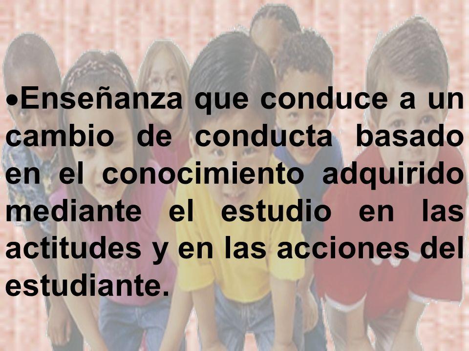 Enseñanza que conduce a un cambio de conducta basado en el conocimiento adquirido mediante el estudio en las actitudes y en las acciones del estudiant