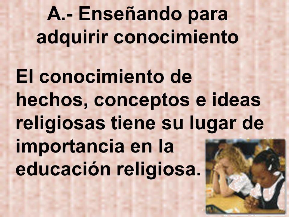 A.- Enseñando para adquirir conocimiento El conocimiento de hechos, conceptos e ideas religiosas tiene su lugar de importancia en la educación religio